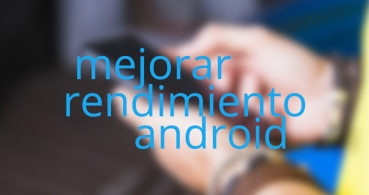 10 trucos para mejorar el rendimiento de tu Android