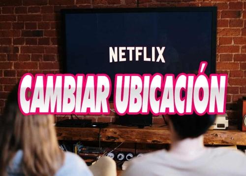 Cómo cambiar tu ubicación para Netflix